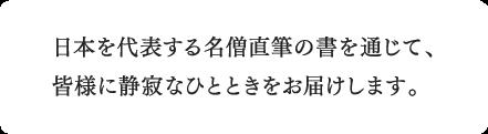 日本を代表する名僧直筆の書を通じて、皆様に静寂なひとときをお届けします。